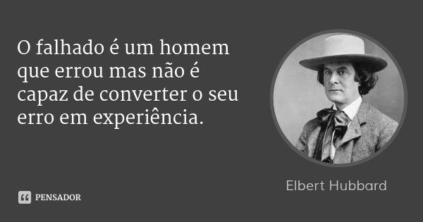O falhado é um homem que errou mas não é capaz de converter o seu erro em experiência.... Frase de Elbert Hubbard.