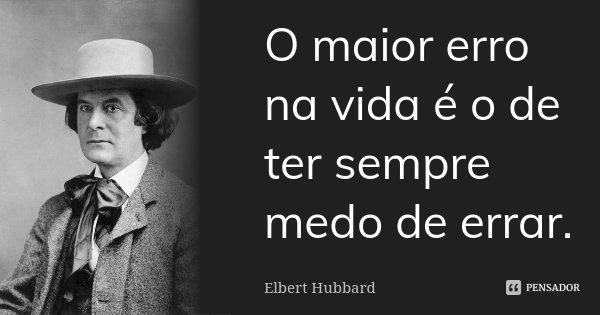 O maior erro na vida é o de ter sempre medo de errar.... Frase de Elbert Hubbard.