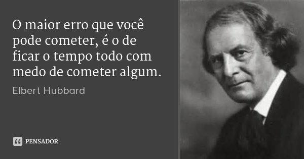 O maior erro que você pode cometer, é o de ficar o tempo todo com medo de cometer algum.... Frase de Elbert Hubbard.