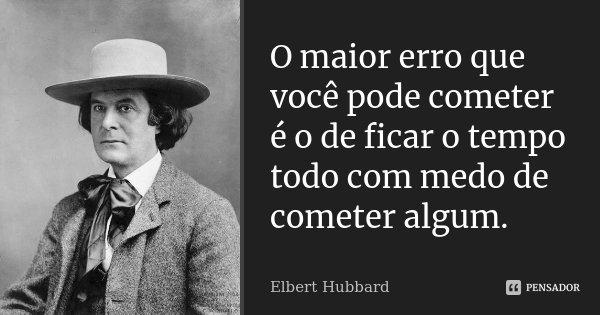 O maior erro que você pode cometer é o de ficar o tempo todo com medo de cometer algum.... Frase de Elbert Hubbard.
