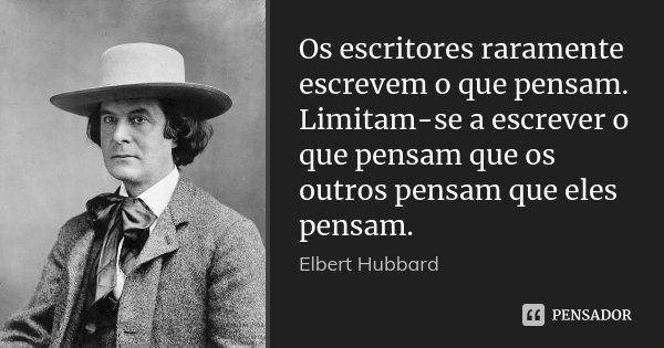Os escritores raramente escrevem o que pensam. Limitam-se a escrever o que pensam que os outros pensam que eles pensam.... Frase de Elbert Hubbard.