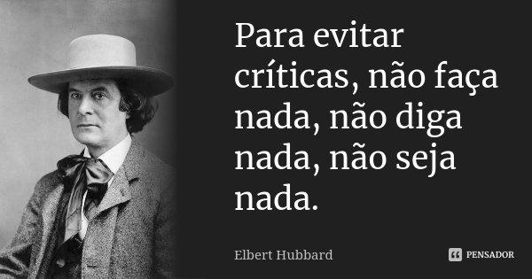 Para evitar críticas, não faça nada, não diga nada, não seja nada.... Frase de Elbert Hubbard.