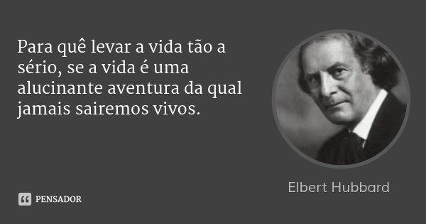 Para quê levar a vida tão a sério, se a vida é uma alucinante aventura da qual jamais sairemos vivos.... Frase de Elbert Hubbard.