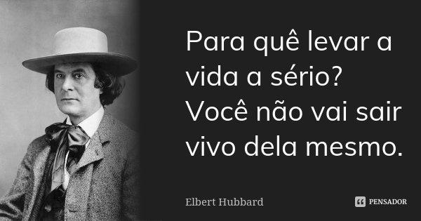 Para quê levar a vida a sério? Você não vai sair vivo dela mesmo.... Frase de Elbert Hubbard.