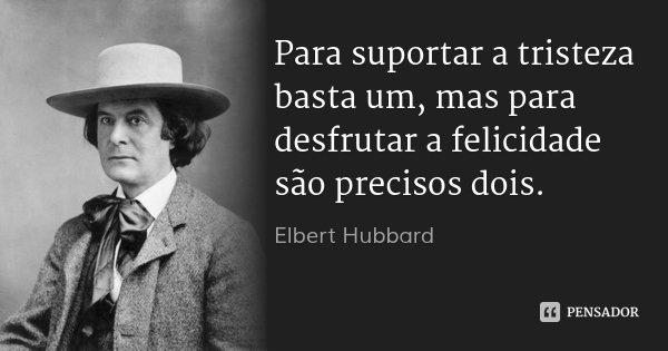 Para suportar a tristeza basta um, mas para desfrutar a felicidade são precisos dois.... Frase de Elbert Hubbard.