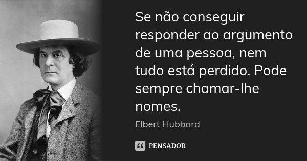 Se não conseguir responder ao argumento de uma pessoa, nem tudo está perdido. Pode sempre chamar-lhe nomes.... Frase de Elbert Hubbard.