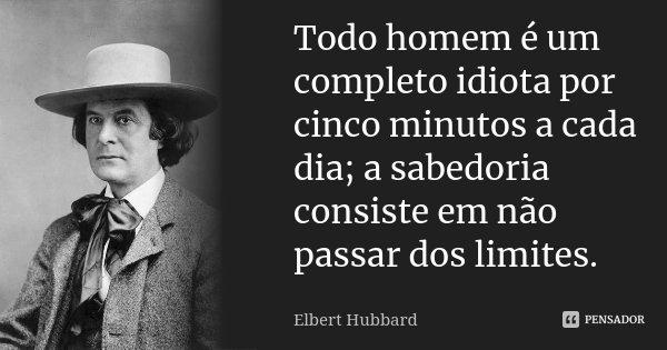 Todo homem é um completo idiota por cinco minutos a cada dia; a sabedoria consiste em não passar dos limites.... Frase de Elbert Hubbard.