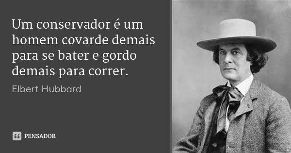 Um conservador é um homem covarde demais para se bater e gordo demais para correr.... Frase de Elbert Hubbard.