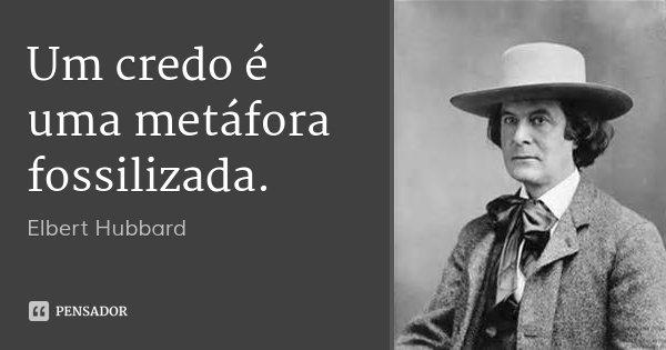 Um credo é uma metáfora fossilizada.... Frase de Elbert Hubbard.