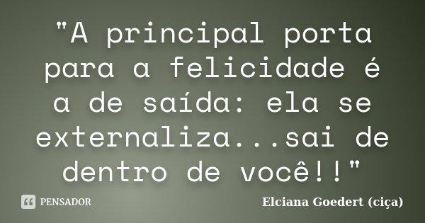 """""""A principal porta para a felicidade é a de saída: ela se externaliza...sai de dentro de você!!""""... Frase de Elciana Goedert (ciça)."""