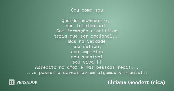 Sou como sou Quando necessário, sou intelectual. Com formação científica teria que ser racional... Mas na verdade sou cética, sou empírica sou sensível sou viva... Frase de Elciana Goedert (ciça).