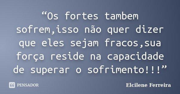 """""""Os fortes tambem sofrem,isso não quer dizer que eles sejam fracos,sua força reside na capacidade de superar o sofrimento!!!""""... Frase de Elcilene Ferreira."""