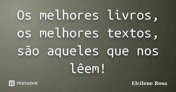 Os melhores livros, os melhores textos, são aqueles que nos lêem!... Frase de Elcilene Rosa.