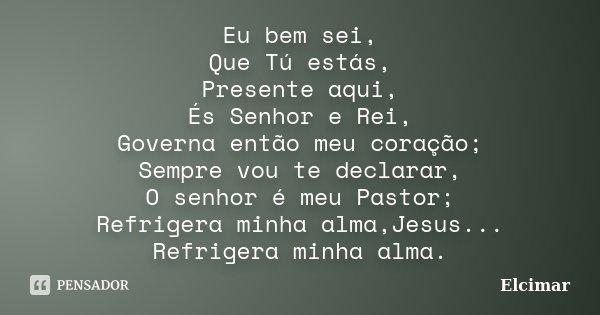 Eu bem sei, Que Tú estás, Presente aqui, És Senhor e Rei, Governa então meu coração; Sempre vou te declarar, O senhor é meu Pastor; Refrigera minha alma,Jesus..... Frase de Elcimar.