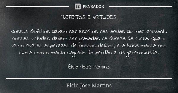 DEFEITOS E VIRTUDES Nossos defeitos devem ser escritos nas areias do mar, enquanto nossas virtudes devem ser gravadas na dureza da rocha. Que o vento leve as as... Frase de Elcio Jose Martins.