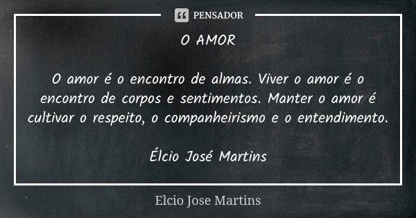 O AMOR O amor é o encontro de almas. Viver o amor é o encontro de corpos e sentimentos. Manter o amor é cultivar o respeito, o companheirismo e o entendimento. ... Frase de Elcio Jose Martins.