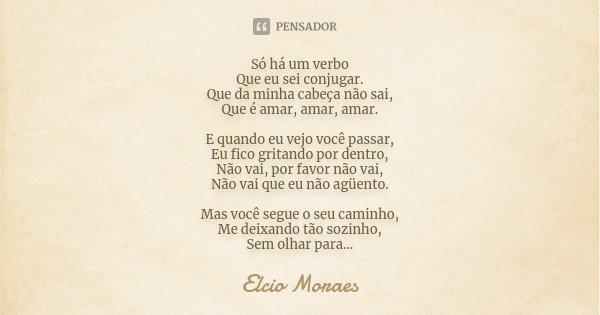 Só há um verbo Que eu sei conjugar. Que da minha cabeça não sai, Que é amar, amar, amar. E quando eu vejo você passar, Eu fico gritando por dentro, Não vai, por... Frase de Elcio Moraes.