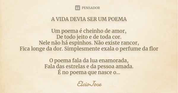 A VIDA DEVIA SER UM POEMA Um poema é cheinho de amor, De todo jeito e de toda cor. Nele não há espinhos. Não existe rancor, Fica longe da dor. Simplesmente exal... Frase de ElcioJosé.