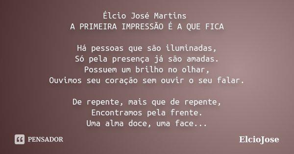 Élcio José Martins A PRIMEIRA IMPRESSÃO É A QUE FICA Há pessoas que são iluminadas, Só pela presença já são amadas. Possuem um brilho no olhar, Ouvimos seu cora... Frase de ElcioJose.