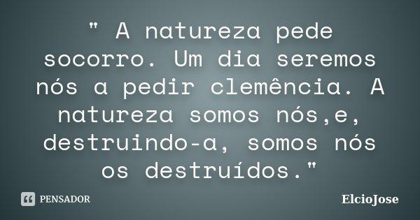 """"""" A natureza pede socorro. Um dia seremos nós a pedir clemência. A natureza somos nós,e, destruindo-a, somos nós os destruídos.""""... Frase de Elciojose."""