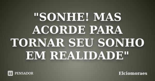 """""""SONHE! MAS ACORDE PARA TORNAR SEU SONHO EM REALIDADE""""... Frase de Elciomoraes."""