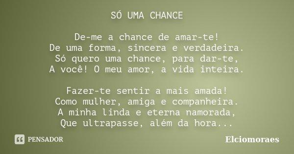SÓ UMA CHANCE De-me a chance de amar-te! De uma forma, sincera e verdadeira. Só quero uma chance, para dar-te, A você! O meu amor, a vida inteira. Fazer-te sent... Frase de Elciomoraes.