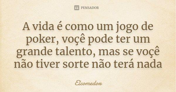 A vida é como um jogo de poker, voçê pode ter um grande talento, mas se voçê não tiver sorte não terá nada... Frase de Elcomedor.