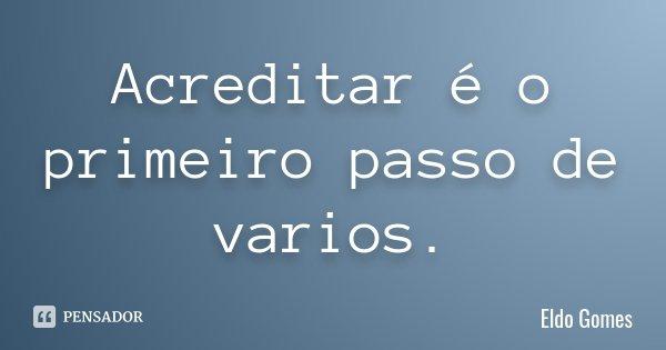 Acreditar é o primeiro passo de varios.... Frase de Eldo Gomes.