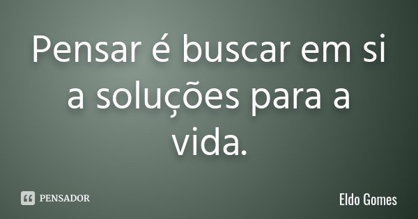 Pensar é buscar em si a soluções para a vida.... Frase de Eldo Gomes.