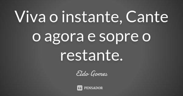 Viva o instante, Cante o agora e sopre o restante.... Frase de Eldo Gomes.