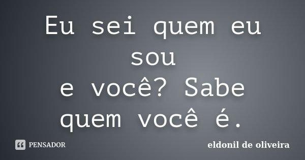 Eu sei quem eu sou e você? Sabe quem você é.... Frase de Eldonil de Oliveira.