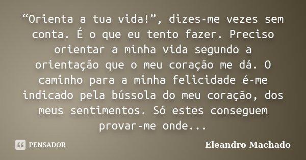 """""""Orienta a tua vida!"""", dizes-me vezes sem conta. É o que eu tento fazer. Preciso orientar a minha vida segundo a orientação que o meu coração me dá. O caminho p... Frase de Eleandro Machado."""