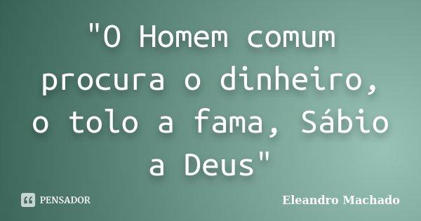 """""""O Homem comum procura o dinheiro, o tolo a fama, Sábio a Deus""""... Frase de Eleandro Machado."""