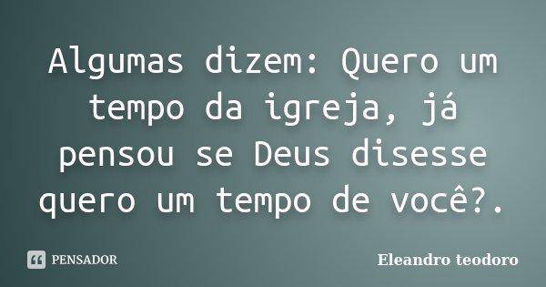 Algumas dizem: Quero um tempo da igreja, já pensou se Deus disesse quero um tempo de você?.... Frase de Eleandro teodoro.