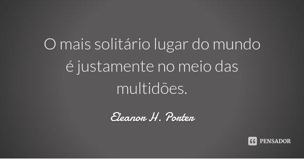 O mais solitário lugar do mundo é justamente no meio das multidões.... Frase de Eleanor H. Porter.