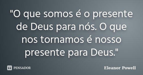 """""""O que somos é o presente de Deus para nós. O que nos tornamos é nosso presente para Deus.""""... Frase de Eleanor Powell."""