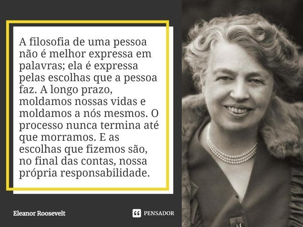 A filosofia de uma pessoa não é melhor expressa em palavras; ela é expressa pelas escolhas que a pessoa faz. A longo prazo, moldamos nossas vidas e moldamos a n... Frase de Eleanor Roosevelt.