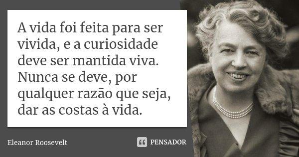 A vida foi feita para ser vivida, e a curiosidade deve ser mantida viva. Nunca se deve, por qualquer razão que seja, dar as costas à vida.... Frase de Eleanor Roosevelt.