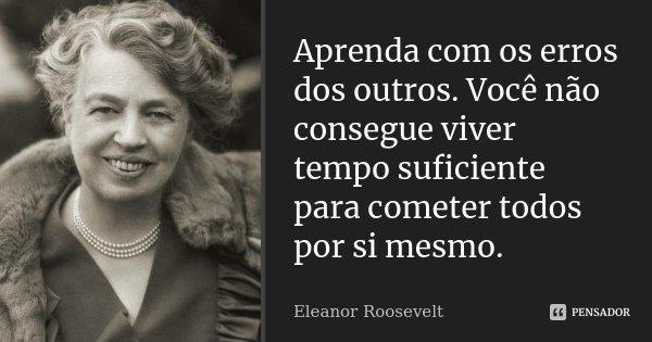 Aprenda com os erros dos outros. Você não consegue viver tempo suficiente para cometer todos por si mesmo.... Frase de Eleanor Roosevelt.