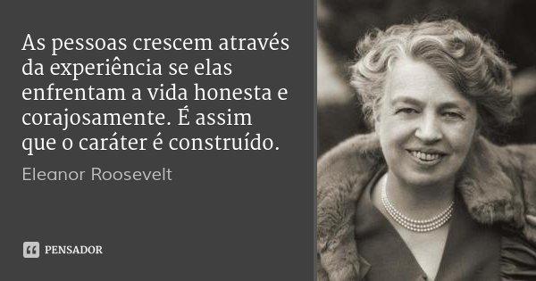 As pessoas crescem através da experiência se elas enfrentam a vida honesta e corajosamente. É assim que o caráter é construído.... Frase de Eleanor Roosevelt.