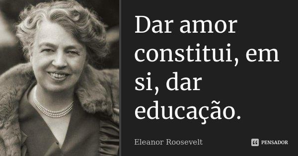 Dar amor constitui, em si, dar educação.... Frase de Eleanor Roosevelt.