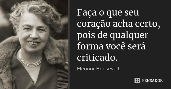 Faça o que seu coração acha certo, pois de qualquer forma você será criticado.... Frase de Eleanor Roosevelt.