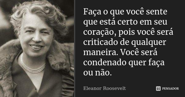 Faça o que você sente que está certo em seu coração - pois você será criticado de qualquer maneira. Você será condenado quer faça ou não.... Frase de Eleanor Roosevelt.