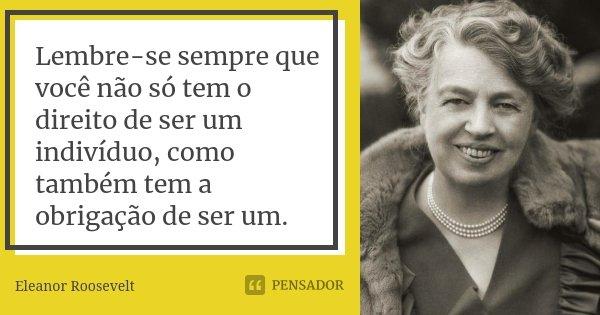 Lembre-se sempre que você não só tem o direito de ser um indivíduo, como também tem a obrigação de ser um.... Frase de Eleanor Roosevelt.