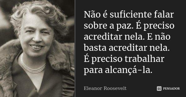 Não é suficiente falar sobre a paz. É preciso acreditar nela. E não basta acreditar nela. É preciso trabalhar para alcançá-la.... Frase de Eleanor Roosevelt.