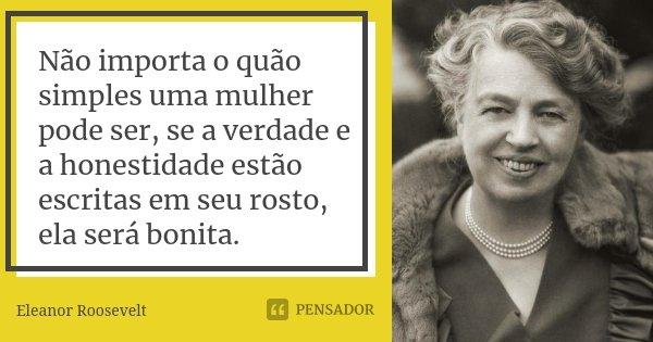 Não importa o quão simples uma mulher pode ser, se a verdade e a honestidade estão escritas em seu rosto, ela será bonita.... Frase de Eleanor Roosevelt.