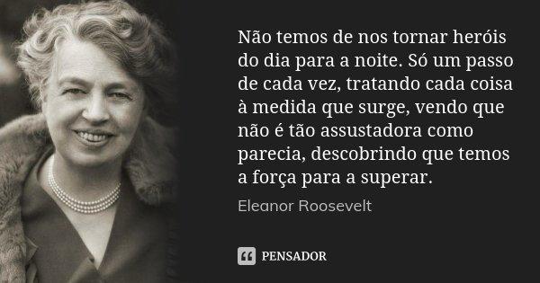 Não temos de nos tornar heróis do dia para a noite. Só um passo de cada vez, tratando cada coisa à medida que surge, vendo que não é tão assustadora como pareci... Frase de Eleanor Roosevelt.
