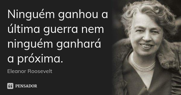 Ninguém ganhou a última guerra nem ninguém ganhará a próxima.... Frase de Eleanor Roosevelt.