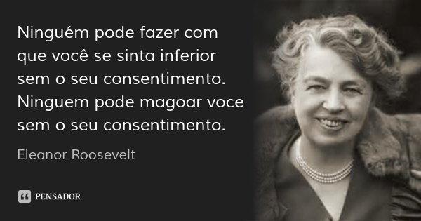 Ninguém pode fazer com que você se sinta inferior sem o seu consentimento.... Frase de Eleanor Roosevelt.