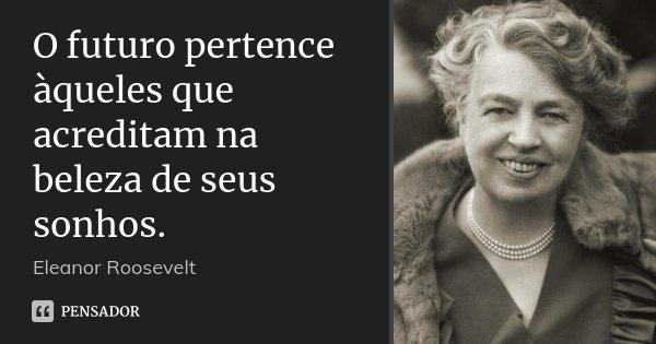 O futuro pertence àqueles que acreditam na beleza de seus sonhos.... Frase de Eleanor Roosevelt.